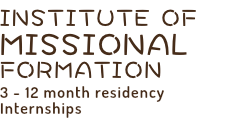 INSTITUTE OF MISSIONAL FORMATION 3 - 12 month residency Internships